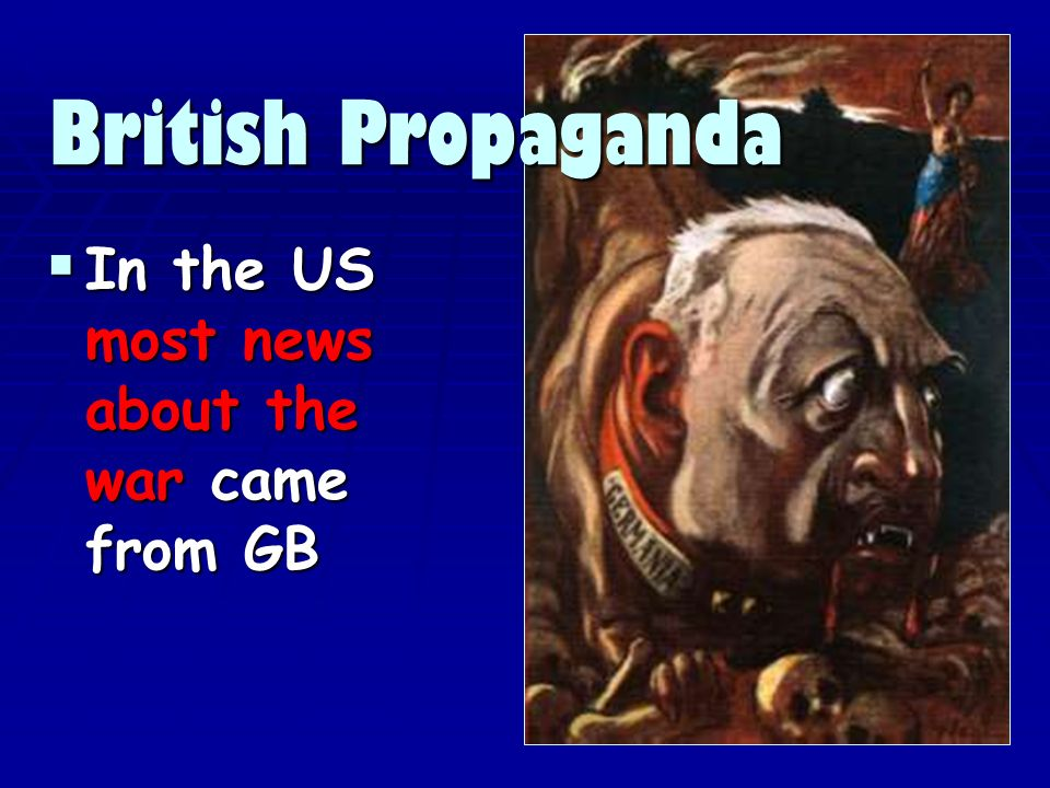 In the US most news about the war came from GB In the US most news about the war came from GB British Propaganda