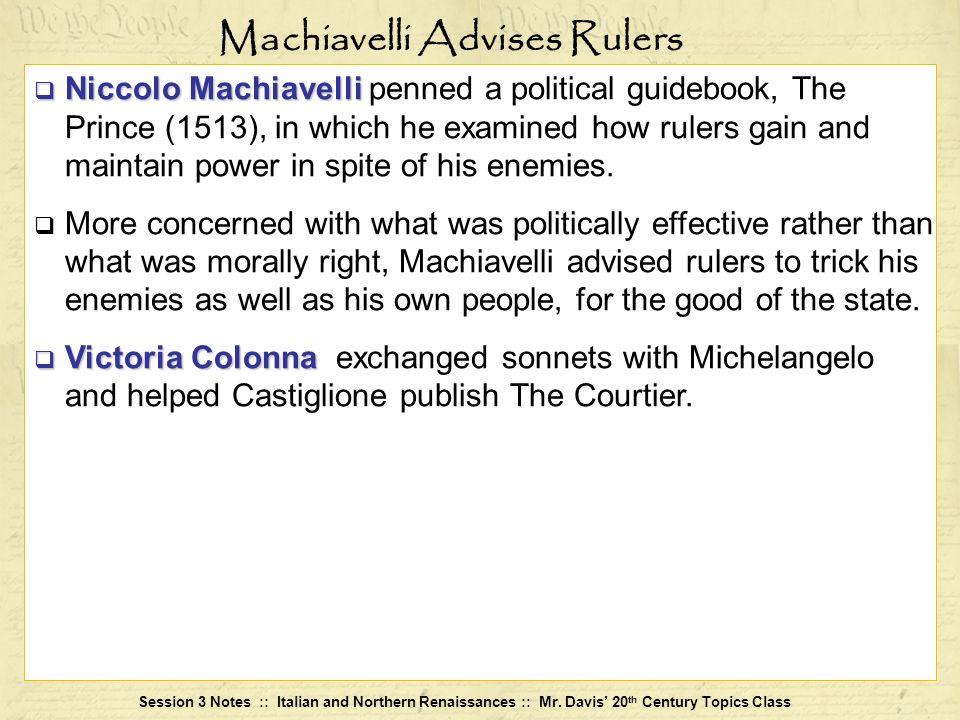 Session 3 Notes :: Italian and Northern Renaissances :: Mr. Davis 20 th Century Topics Class Niccolo Machiavelli Niccolo Machiavelli penned a politica