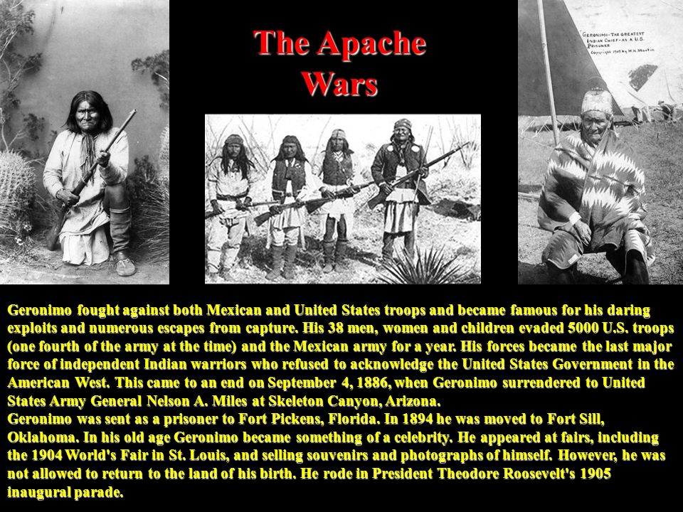 The Apache Wars Geronimo fought against both Mexican and United States troops and became famous for his daring exploits and numerous escapes from capture.