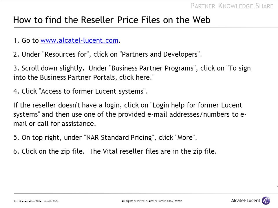 All Rights Reserved © Alcatel-Lucent 2006, ##### P ARTNER K NOWLEDGE S HARE 36 | Presentation Title | Month 2006 How to find the Reseller Price Files