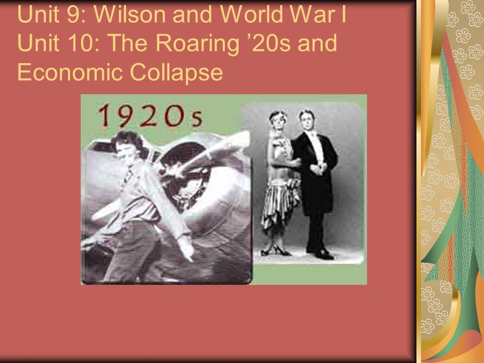 Unit 9: Wilson and World War I Unit 10: The Roaring 20s and Economic Collapse