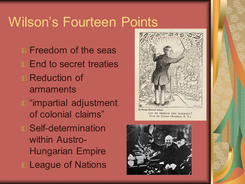 Wilsons Fourteen Points Freedom of the seas End to secret treaties Reduction of armaments impartial adjustment of colonial claims Self-determination within Austro- Hungarian Empire League of Nations
