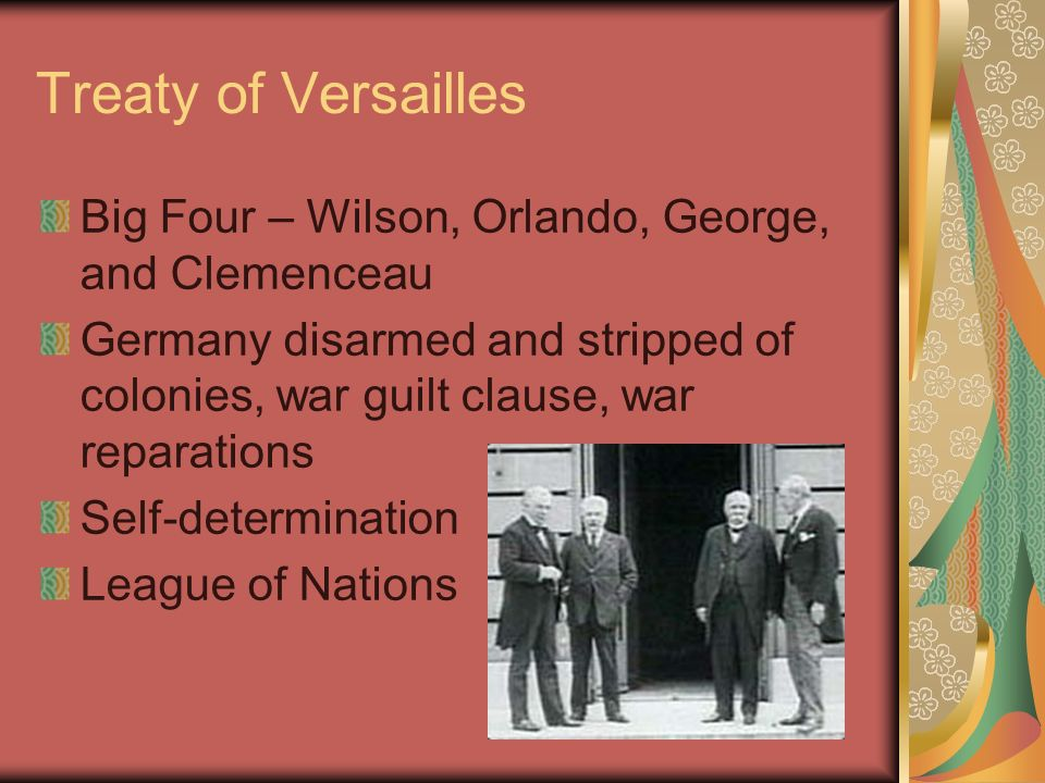 Treaty of Versailles Big Four – Wilson, Orlando, George, and Clemenceau Germany disarmed and stripped of colonies, war guilt clause, war reparations Self-determination League of Nations