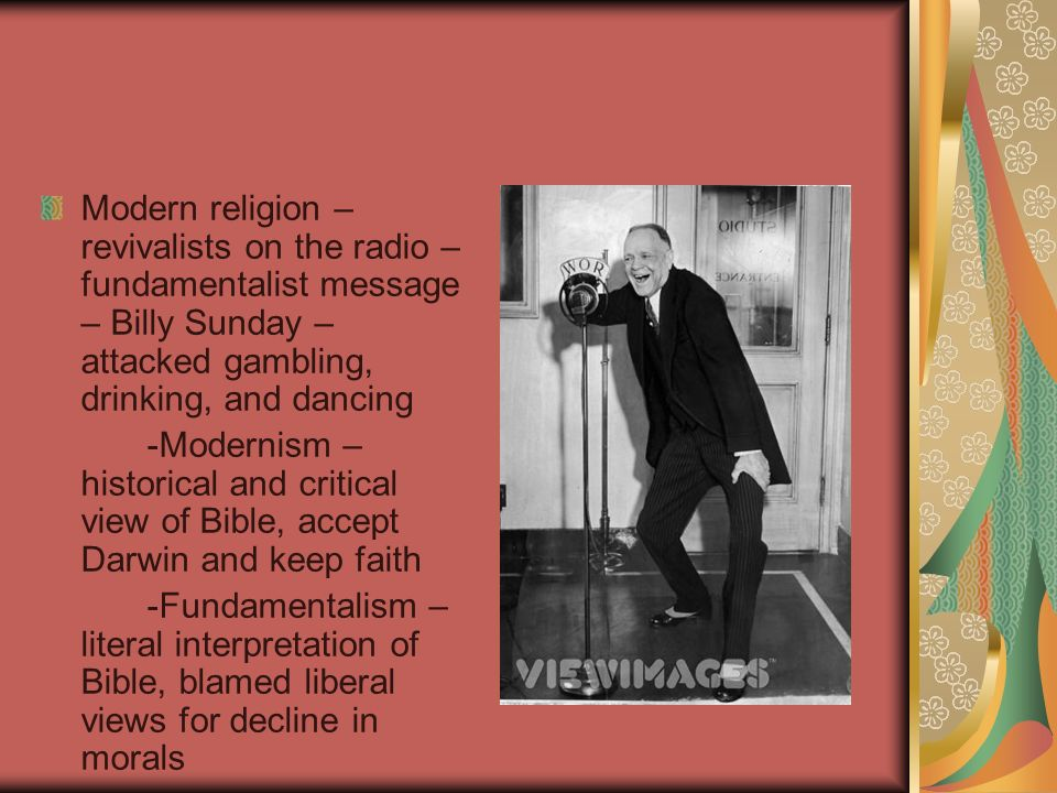 Modern religion – revivalists on the radio – fundamentalist message – Billy Sunday – attacked gambling, drinking, and dancing -Modernism – historical and critical view of Bible, accept Darwin and keep faith -Fundamentalism – literal interpretation of Bible, blamed liberal views for decline in morals