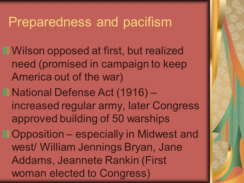 Preparedness and pacifism Wilson opposed at first, but realized need (promised in campaign to keep America out of the war) National Defense Act (1916) – increased regular army, later Congress approved building of 50 warships Opposition – especially in Midwest and west/ William Jennings Bryan, Jane Addams, Jeannete Rankin (First woman elected to Congress)