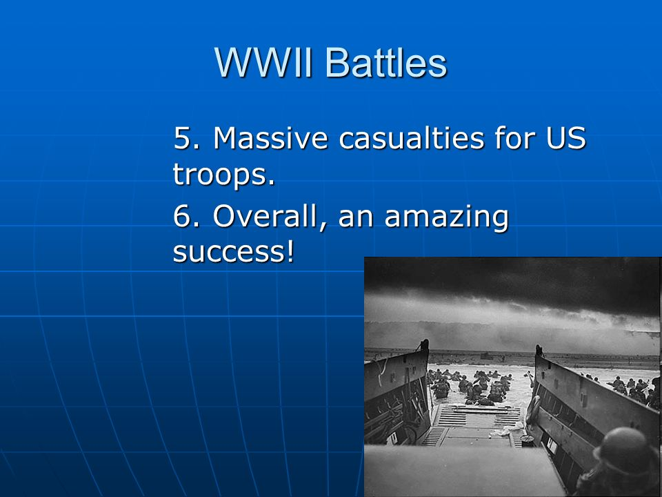 WWII Battles 5. Massive casualties for US troops. 6. Overall, an amazing success!