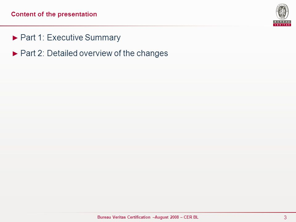 3 Bureau Veritas Certification –August 2008 – CER BL Content of the presentation Part 1: Executive Summary Part 2: Detailed overview of the changes