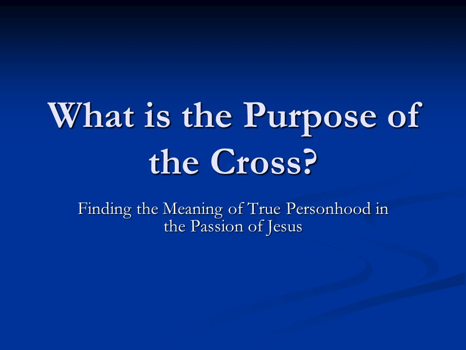 What is the Purpose of the Cross? Finding the Meaning of True Personhood in the Passion of Jesus