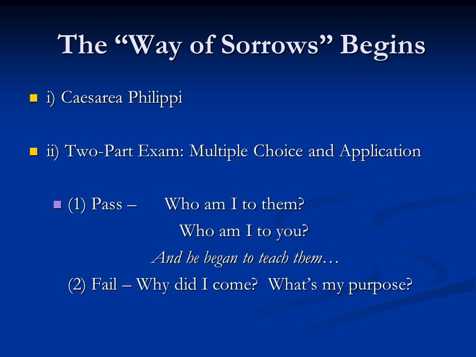 The Way of Sorrows Begins The Way of Sorrows Begins i) Caesarea Philippi i) Caesarea Philippi ii) Two-Part Exam: Multiple Choice and Application ii) T