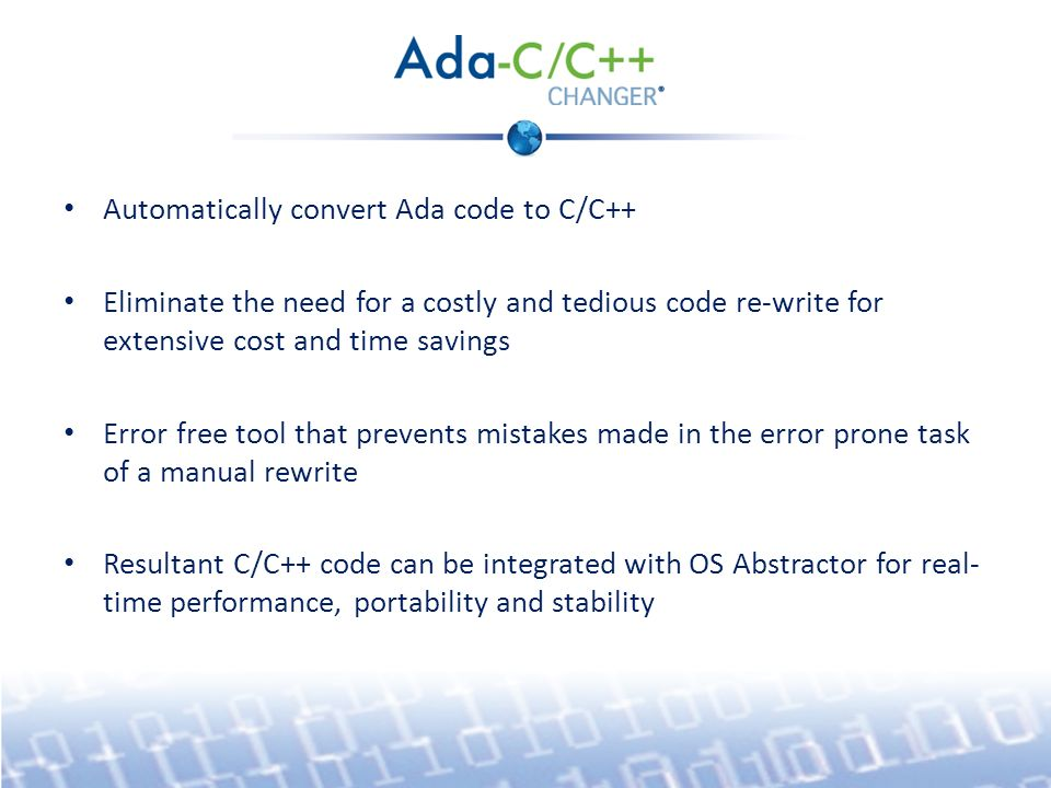 Automatically convert Ada code to C/C++ Eliminate the need for a costly and tedious code re-write for extensive cost and time savings Error free tool that prevents mistakes made in the error prone task of a manual rewrite Resultant C/C++ code can be integrated with OS Abstractor for real- time performance, portability and stability