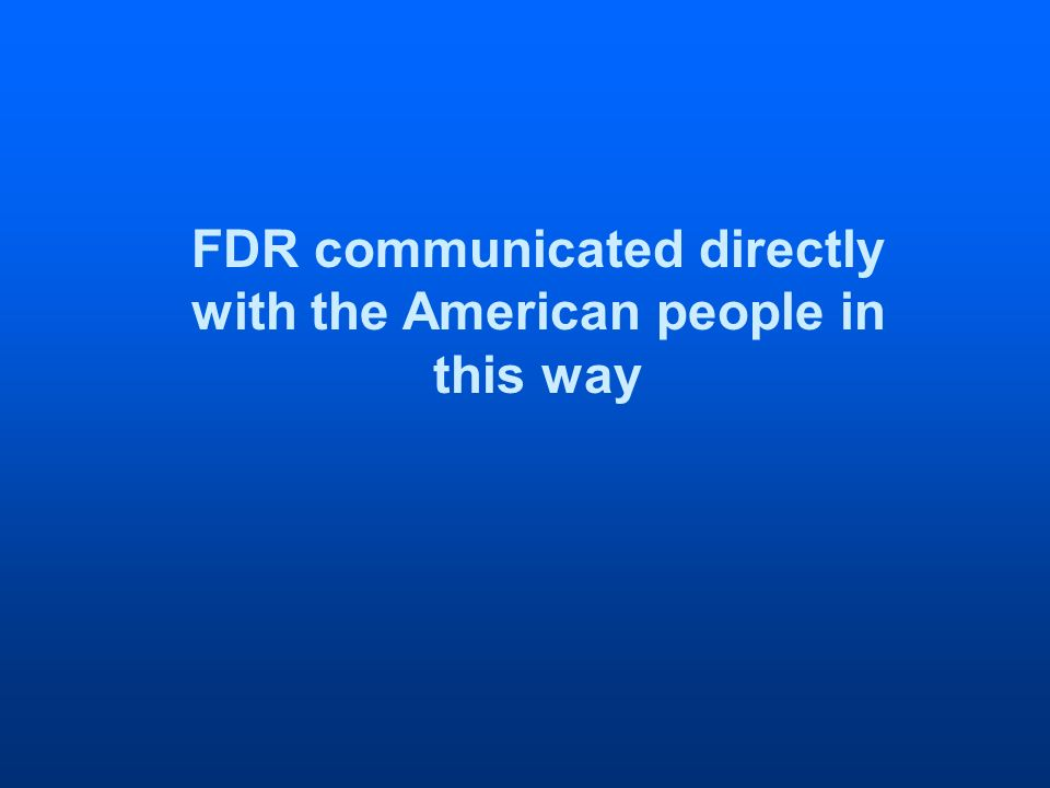 FDR communicated directly with the American people in this way
