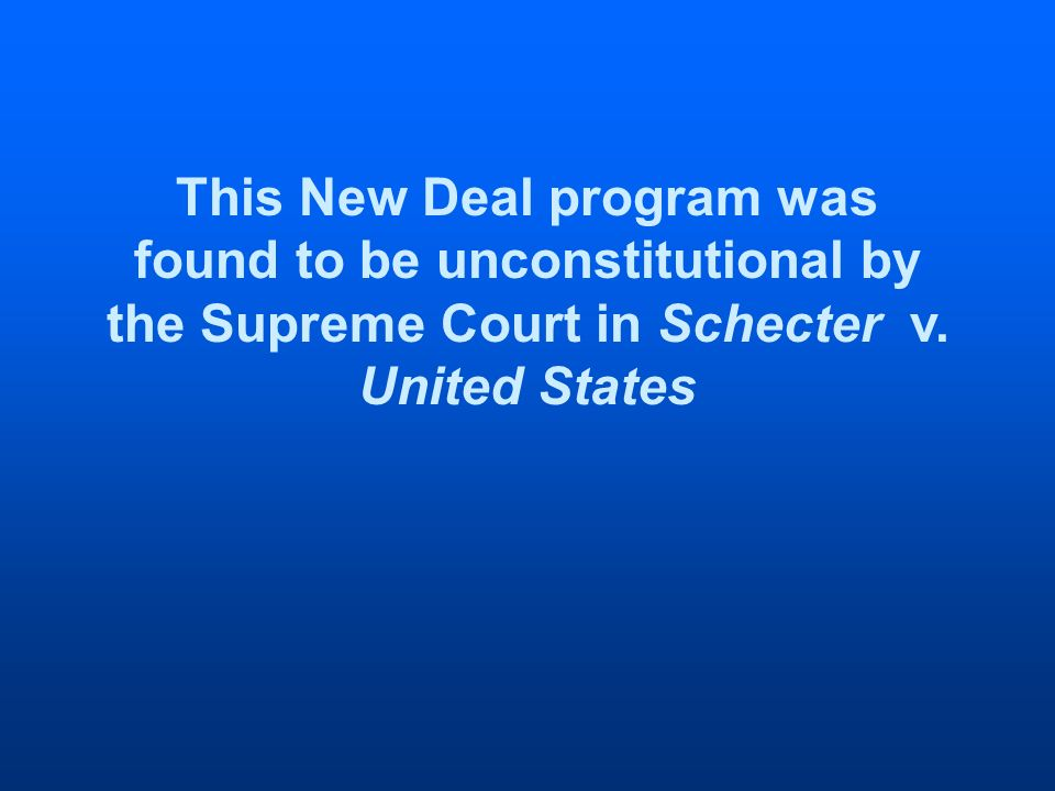 This New Deal program was found to be unconstitutional by the Supreme Court in Schecter v.