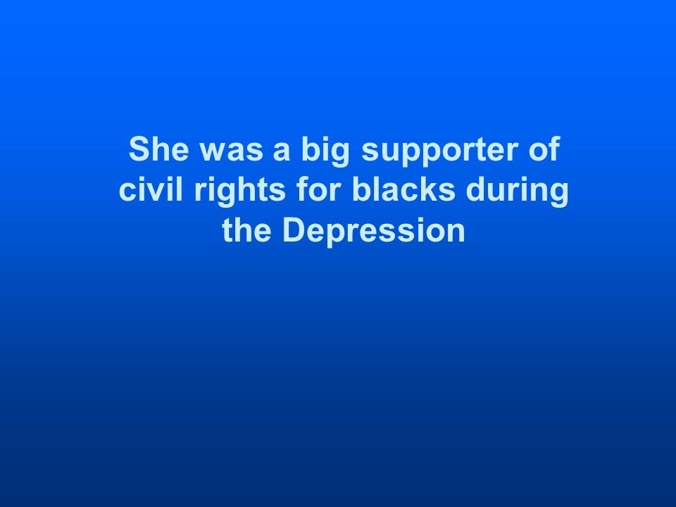 She was a big supporter of civil rights for blacks during the Depression