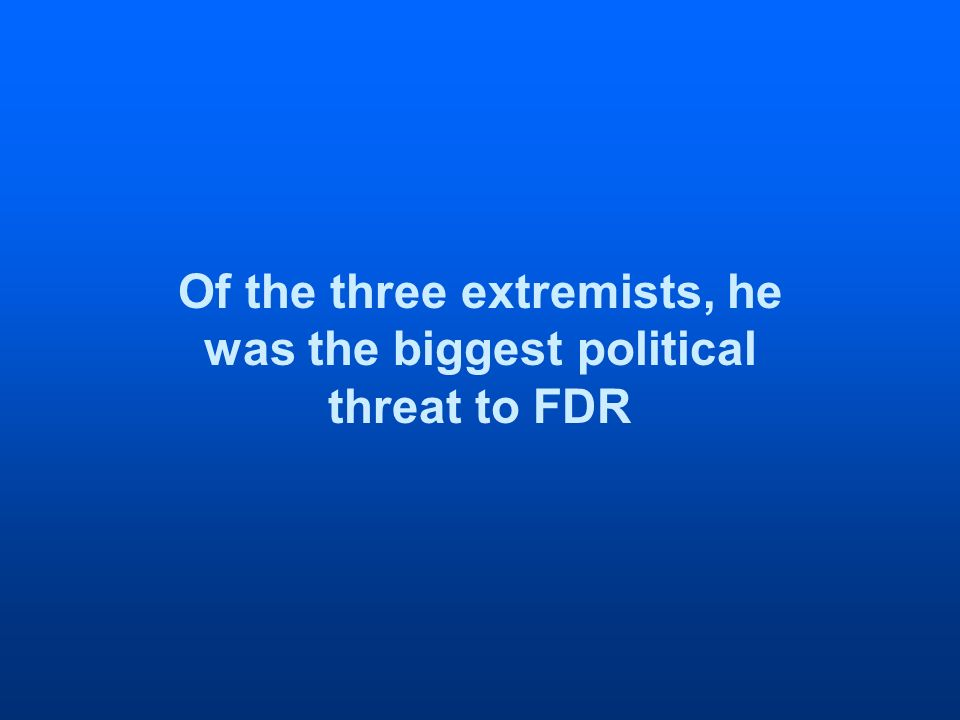 Of the three extremists, he was the biggest political threat to FDR