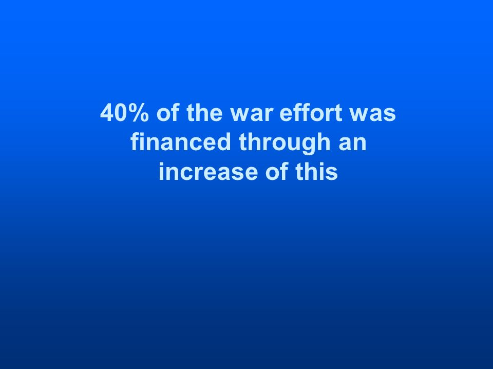 40% of the war effort was financed through an increase of this