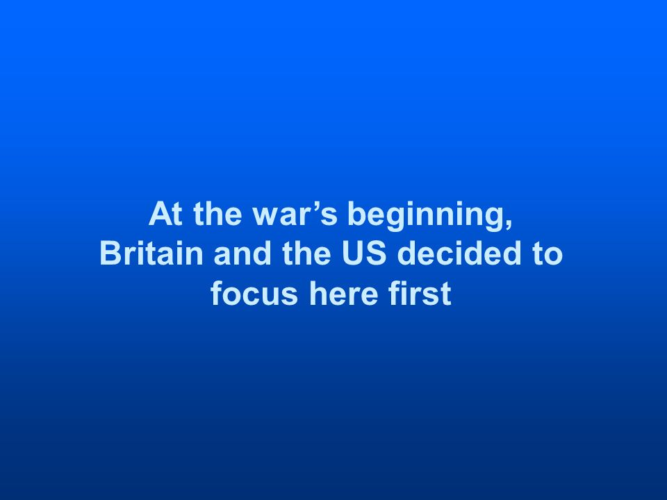 At the wars beginning, Britain and the US decided to focus here first