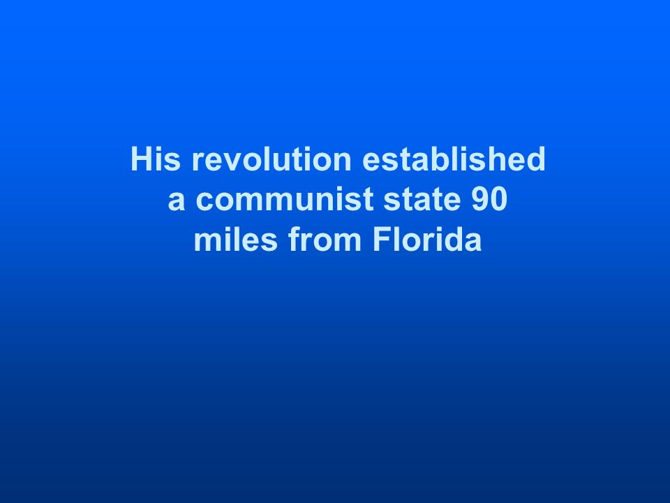 His revolution established a communist state 90 miles from Florida