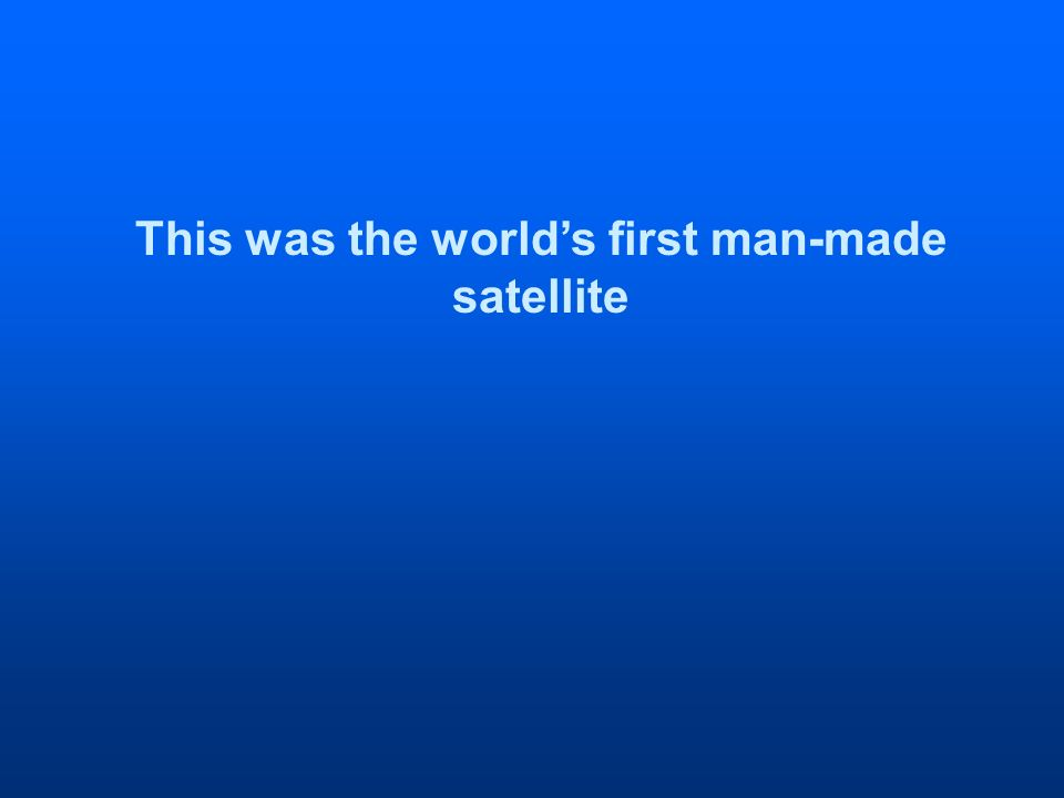 This was the worlds first man-made satellite