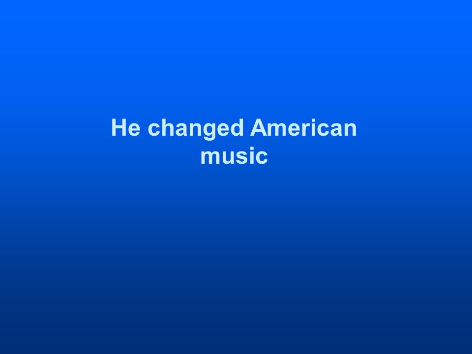 He changed American music