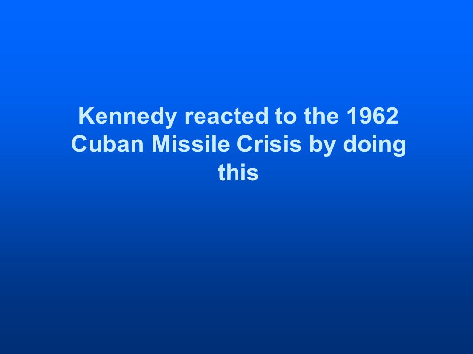 Kennedy reacted to the 1962 Cuban Missile Crisis by doing this