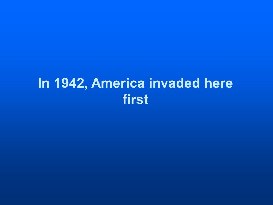 In 1942, America invaded here first
