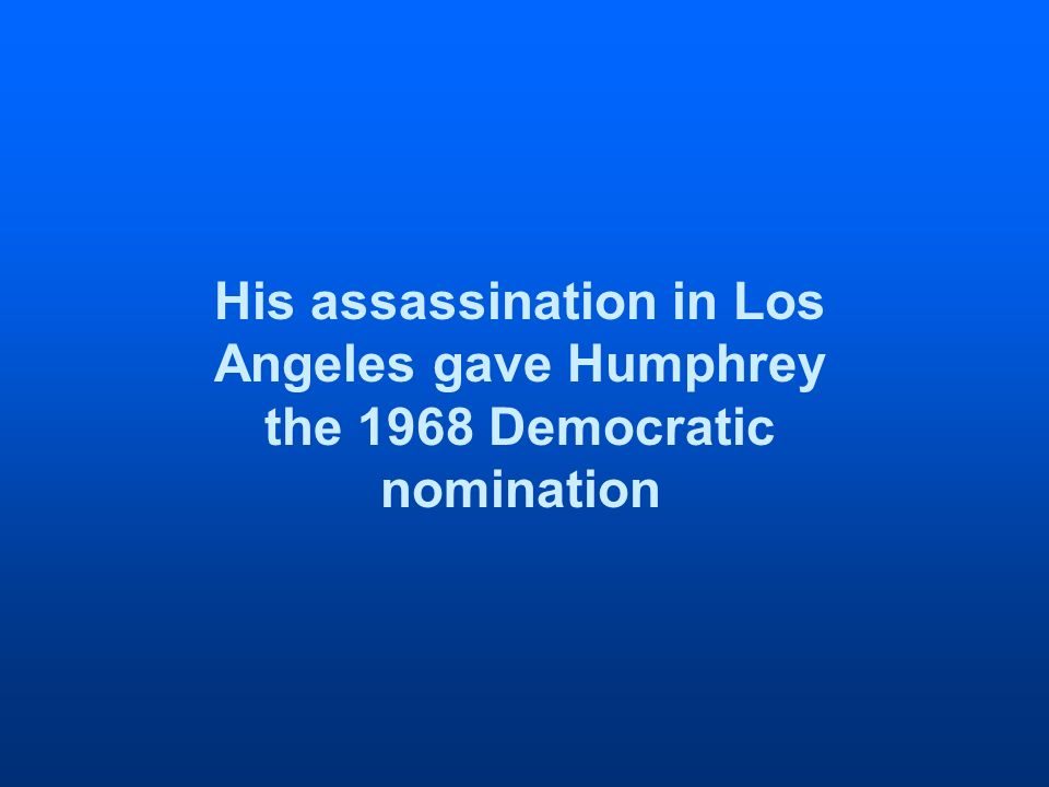 His assassination in Los Angeles gave Humphrey the 1968 Democratic nomination