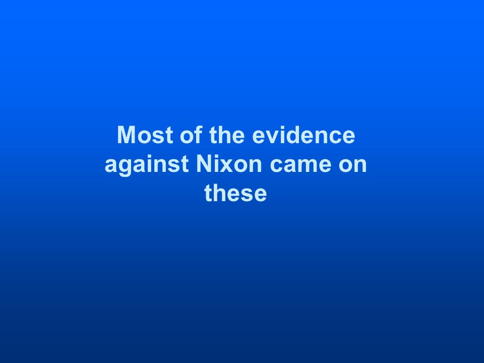 Most of the evidence against Nixon came on these