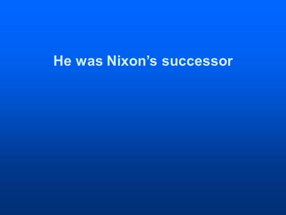 He was Nixons successor