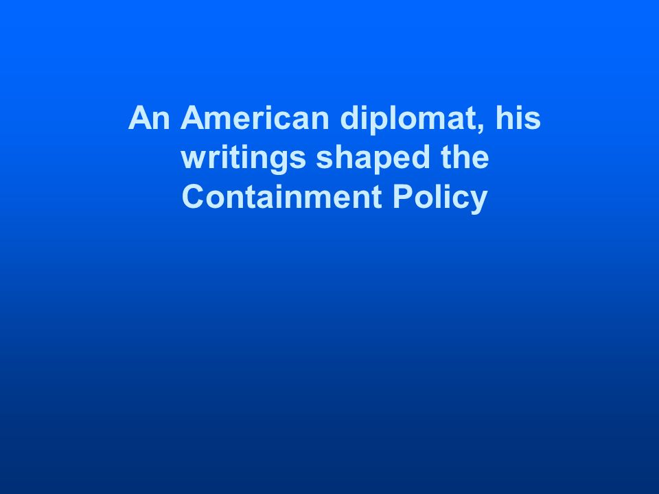 An American diplomat, his writings shaped the Containment Policy