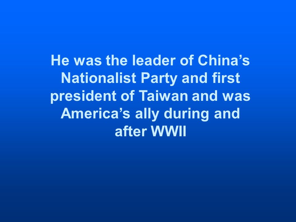He was the leader of Chinas Nationalist Party and first president of Taiwan and was Americas ally during and after WWII