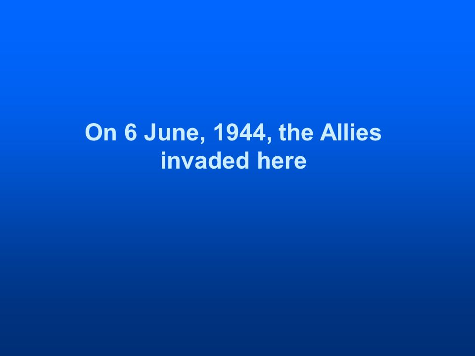 On 6 June, 1944, the Allies invaded here