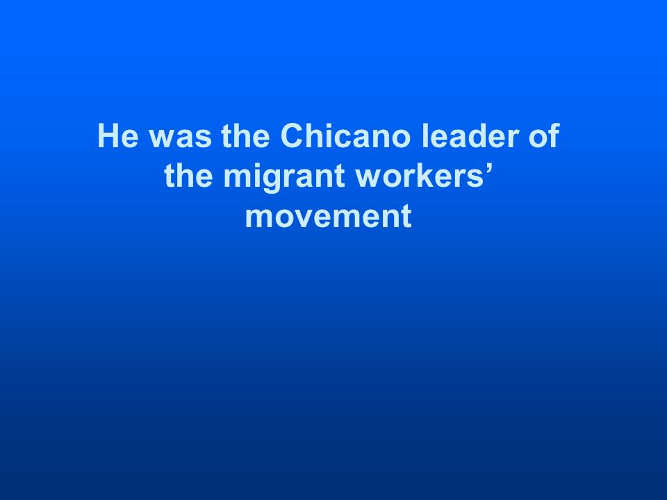 He was the Chicano leader of the migrant workers movement