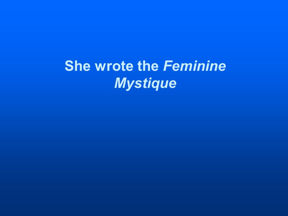 She wrote the Feminine Mystique