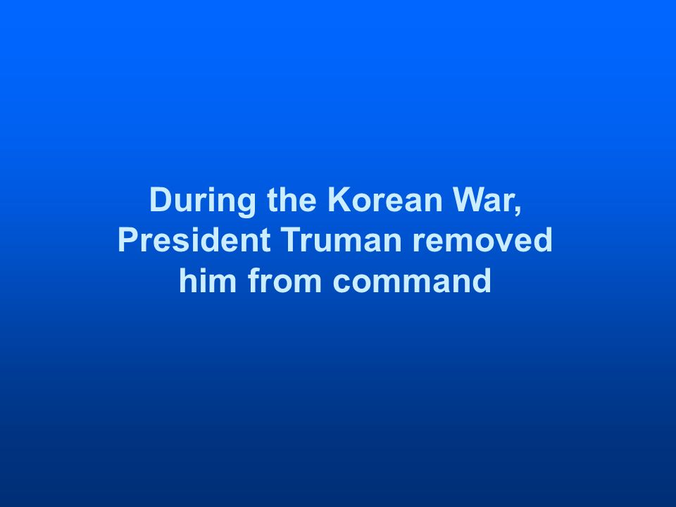During the Korean War, President Truman removed him from command