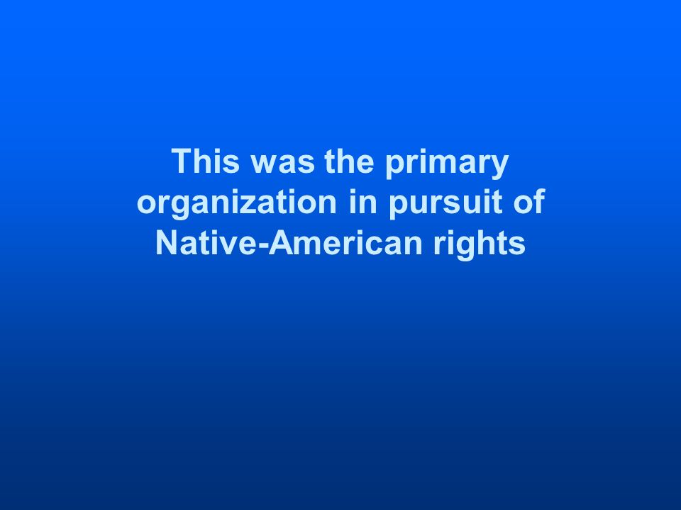 This was the primary organization in pursuit of Native-American rights