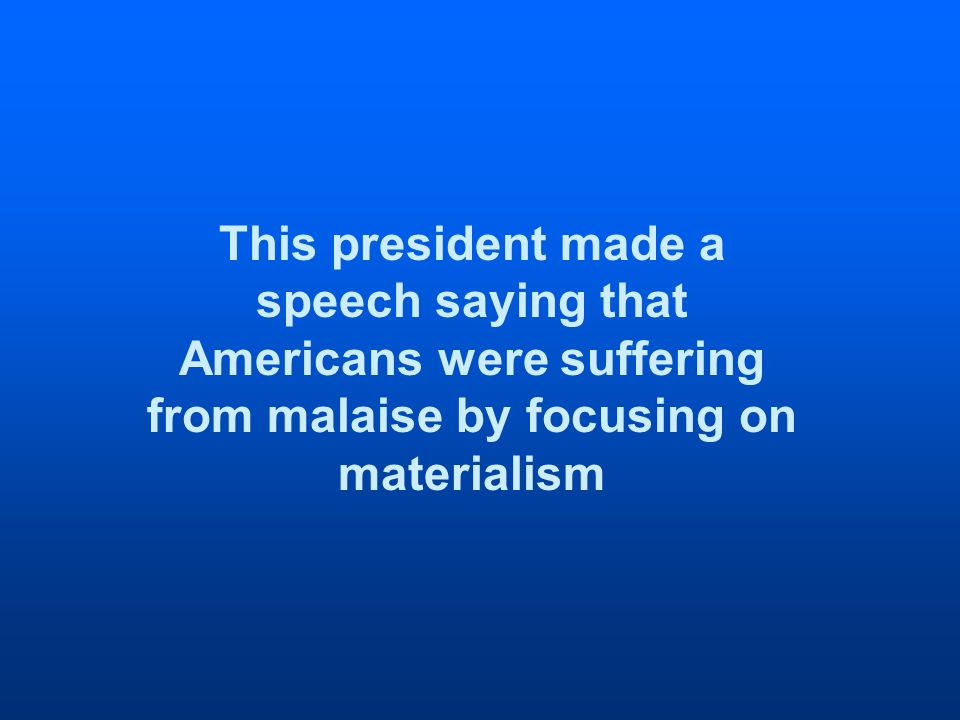 This president made a speech saying that Americans were suffering from malaise by focusing on materialism