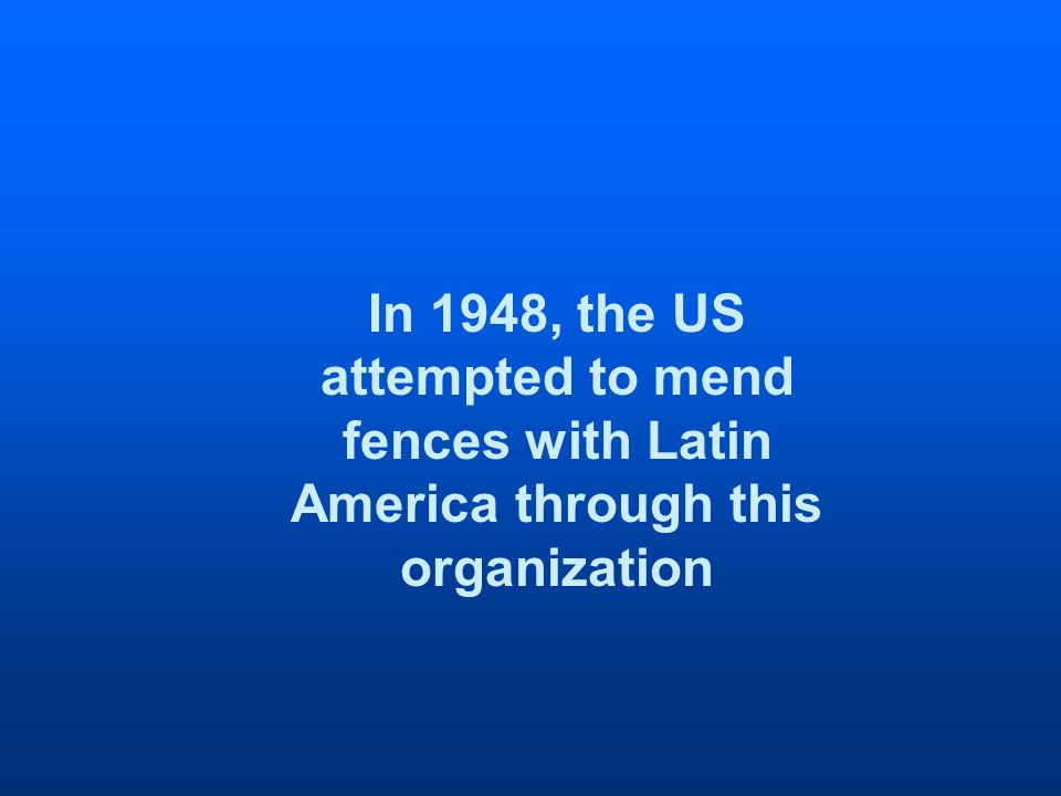 In 1948, the US attempted to mend fences with Latin America through this organization