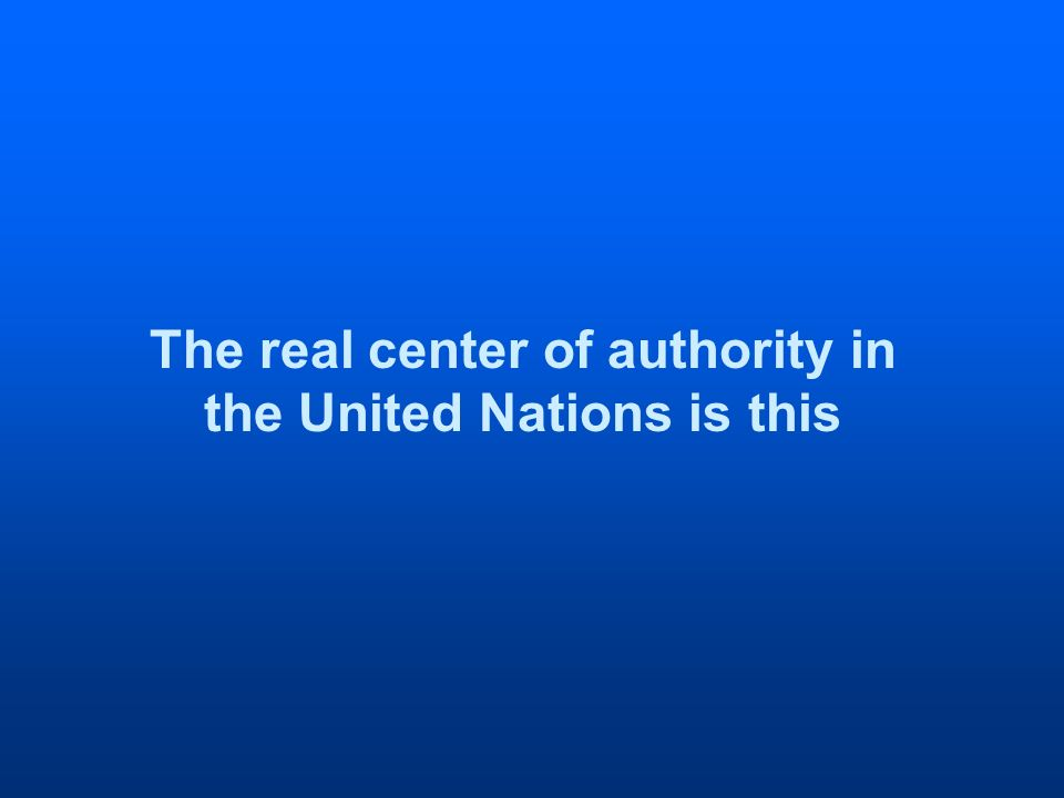 The real center of authority in the United Nations is this