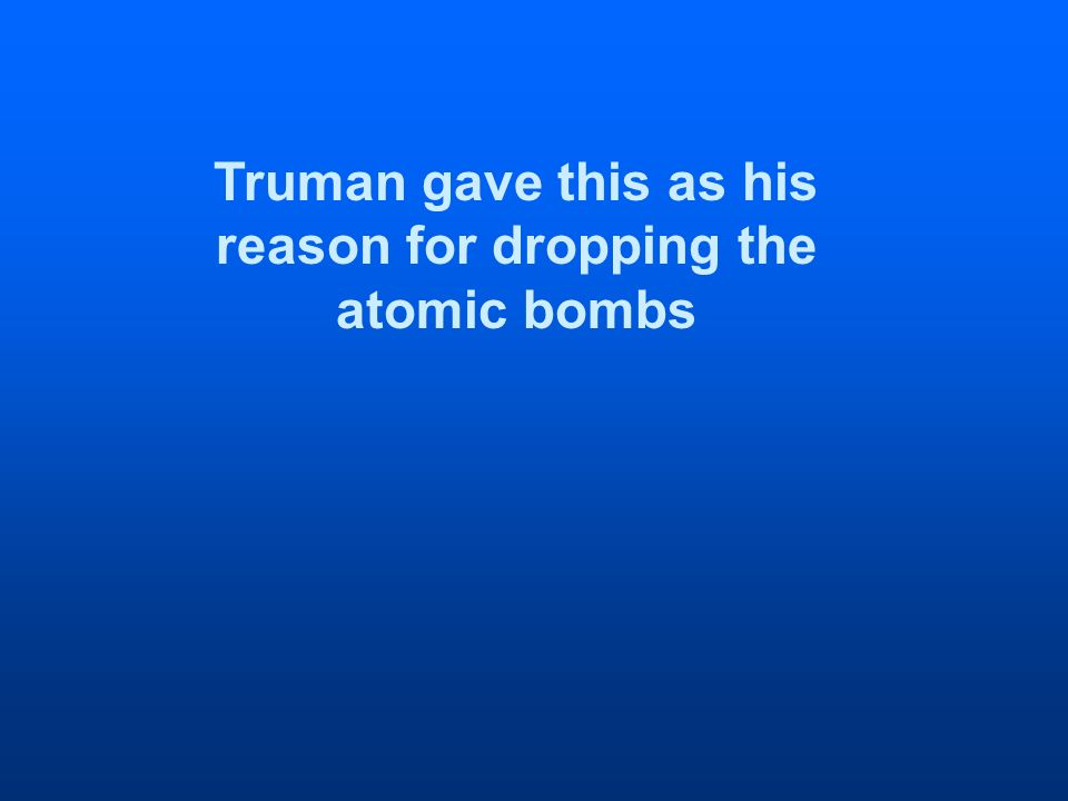 Truman gave this as his reason for dropping the atomic bombs