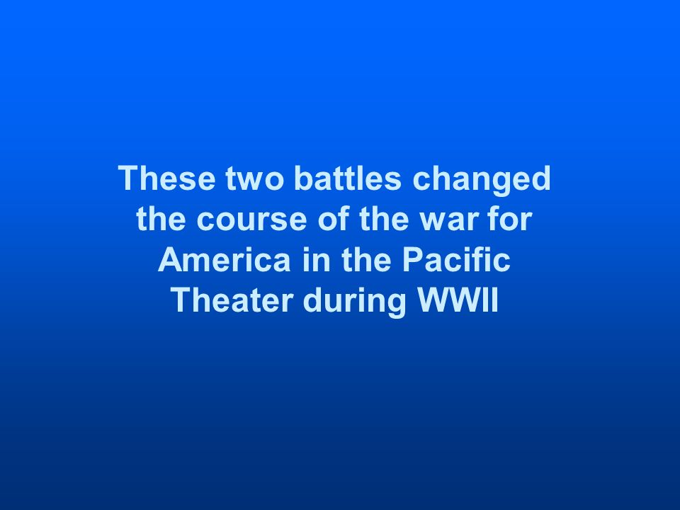 These two battles changed the course of the war for America in the Pacific Theater during WWII