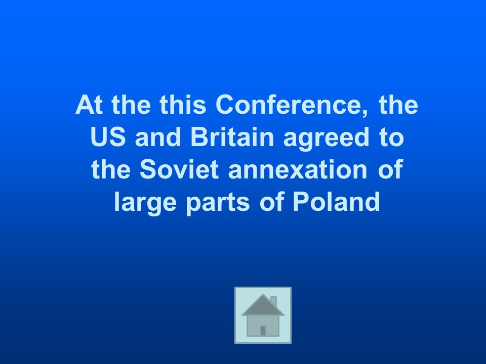 At the this Conference, the US and Britain agreed to the Soviet annexation of large parts of Poland