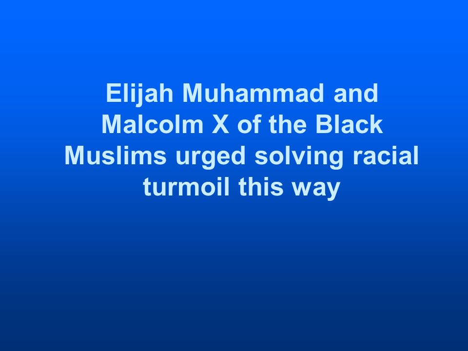 Elijah Muhammad and Malcolm X of the Black Muslims urged solving racial turmoil this way