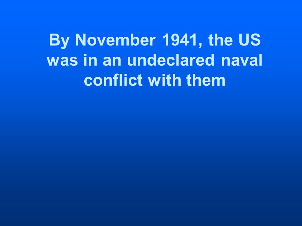 By November 1941, the US was in an undeclared naval conflict with them