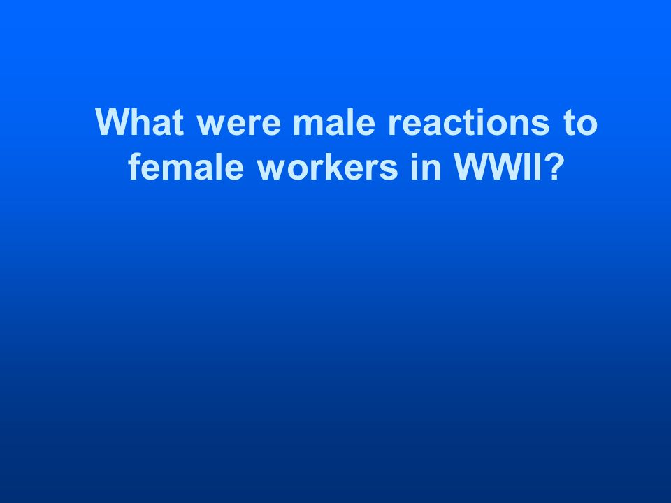 What were male reactions to female workers in WWII