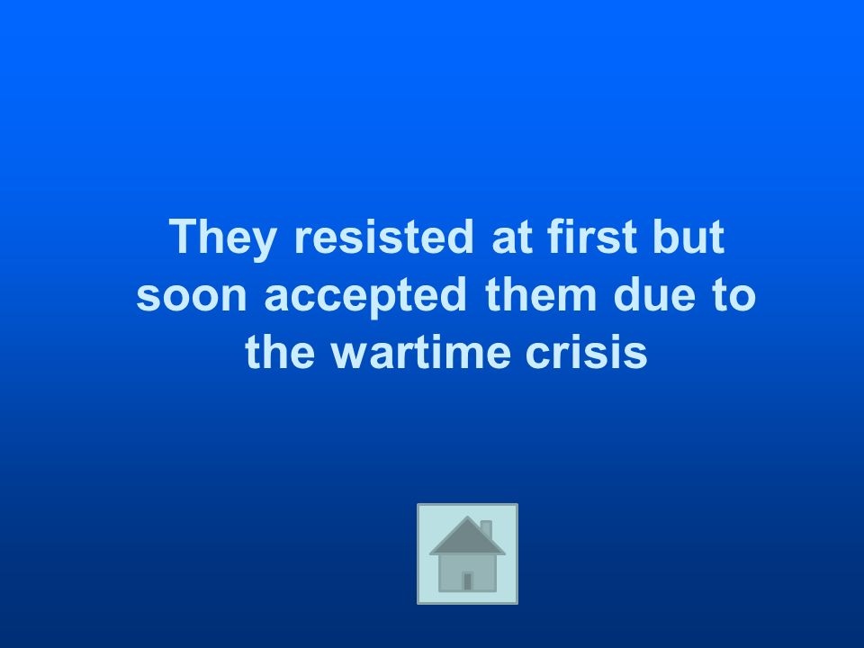 They resisted at first but soon accepted them due to the wartime crisis