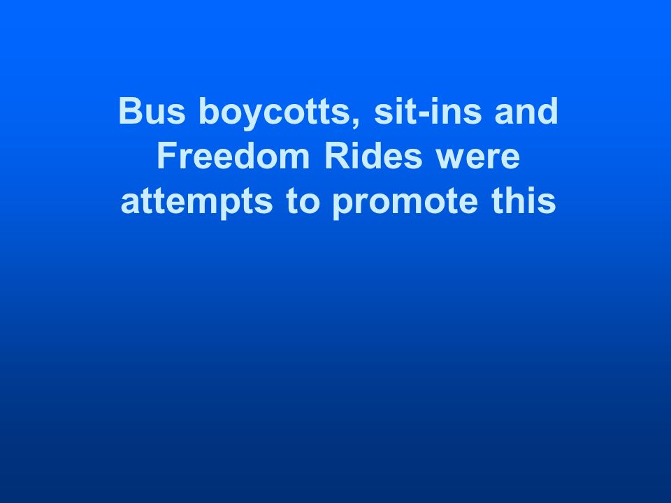Bus boycotts, sit-ins and Freedom Rides were attempts to promote this