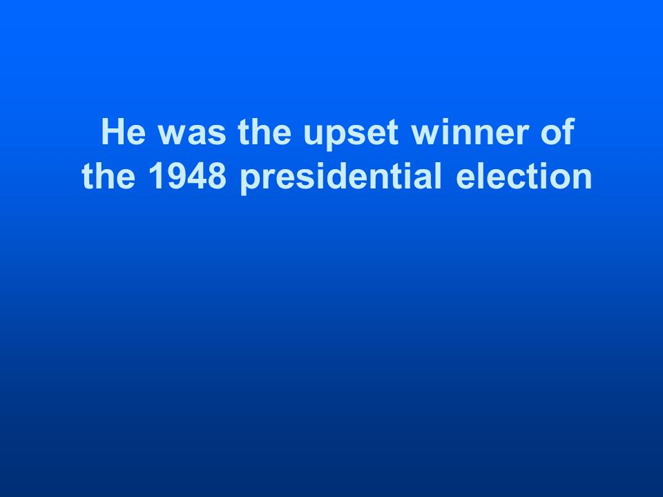 He was the upset winner of the 1948 presidential election