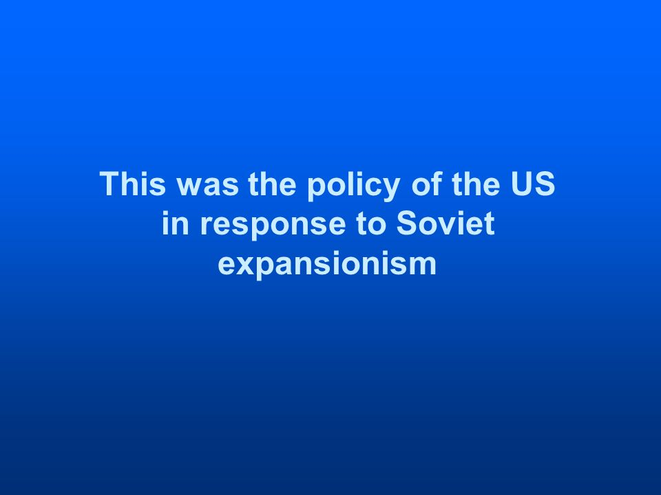 This was the policy of the US in response to Soviet expansionism