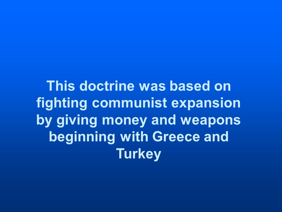 This doctrine was based on fighting communist expansion by giving money and weapons beginning with Greece and Turkey
