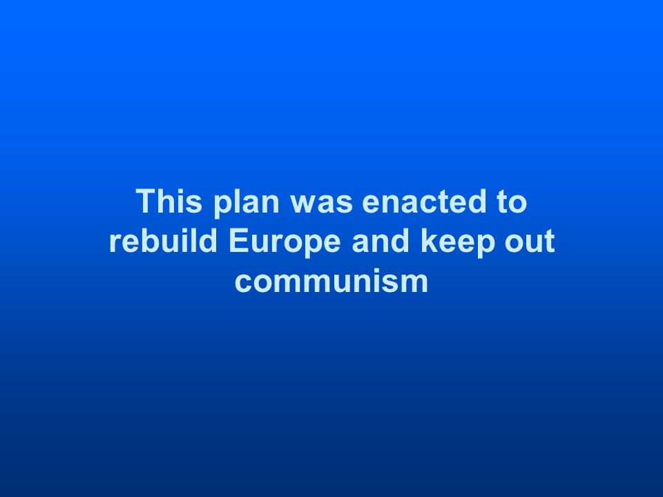 This plan was enacted to rebuild Europe and keep out communism